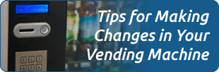 Tips for Making Changes in Your Vending Machine
